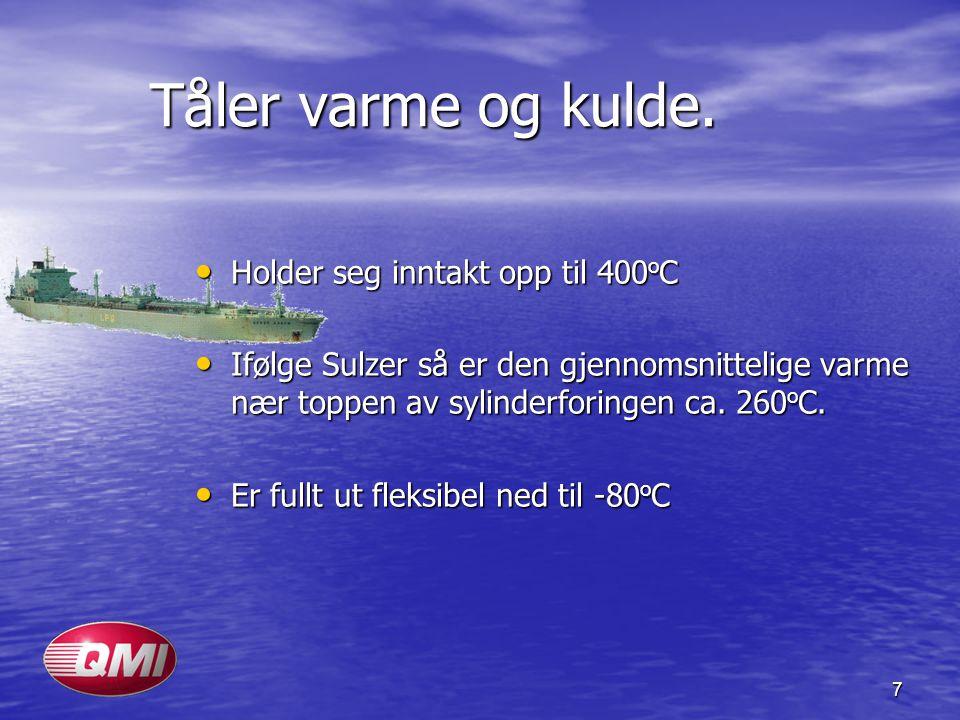 7 Tåler varme og kulde. • Holder seg inntakt opp til 400 o C • Ifølge Sulzer så er den gjennomsnittelige varme nær toppen av sylinderforingen ca. 260