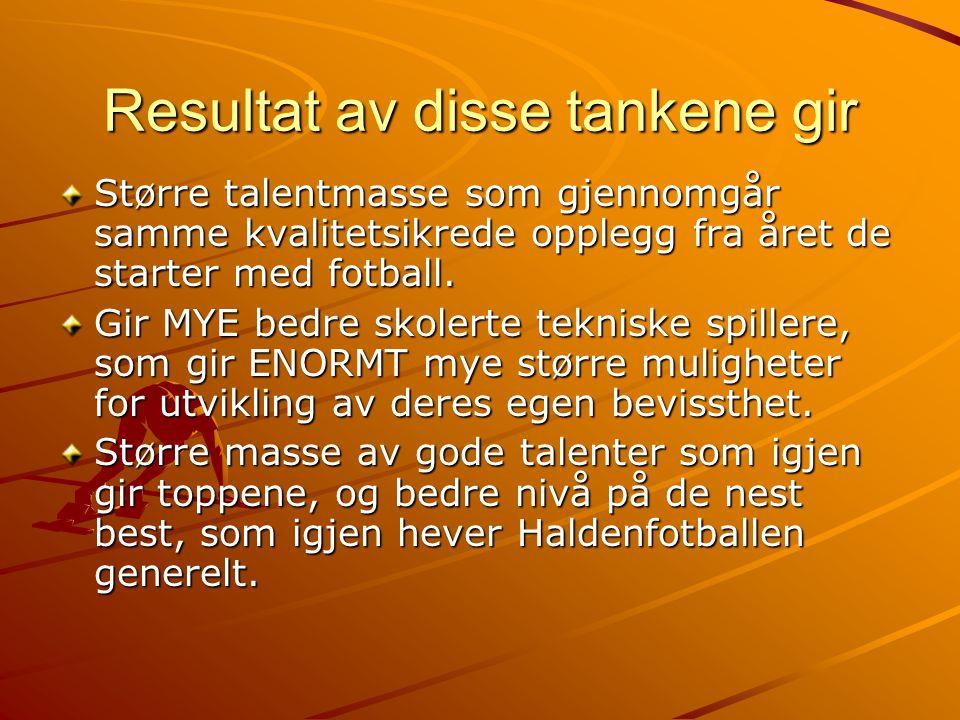 Resultat av disse tankene gir Større talentmasse som gjennomgår samme kvalitetsikrede opplegg fra året de starter med fotball. Gir MYE bedre skolerte