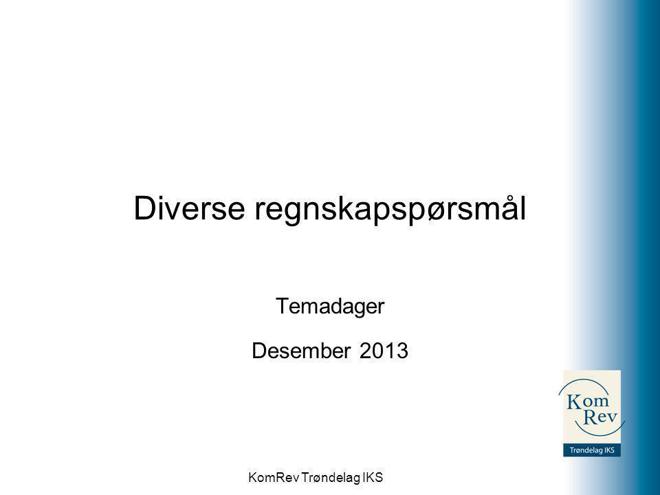 KomRev Trøndelag IKS Diverse regnskapspørsmål Temadager Desember 2013