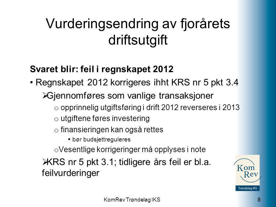 KomRev Trøndelag IKS Vurderingsendring av fjorårets driftsutgift Svaret blir: feil i regnskapet 2012 • Regnskapet 2012 korrigeres ihht KRS nr 5 pkt 3.4  Gjennomføres som vanlige transaksjoner o opprinnelig utgiftsføring i drift 2012 reverseres i 2013 o utgiftene føres investering o finansieringen kan også rettes  bør budsjettreguleres o Vesentlige korrigeringer må opplyses i note  KRS nr 5 pkt 3.1; tidligere års feil er bl.a.