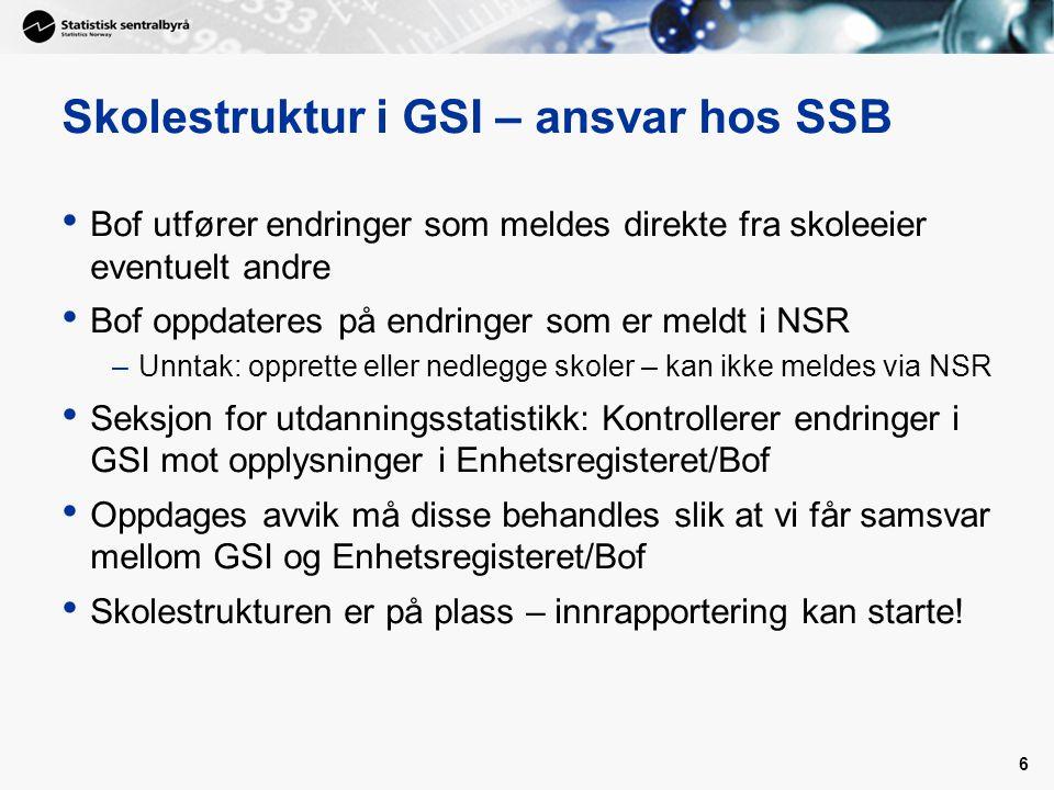 6 Skolestruktur i GSI – ansvar hos SSB • Bof utfører endringer som meldes direkte fra skoleeier eventuelt andre • Bof oppdateres på endringer som er m