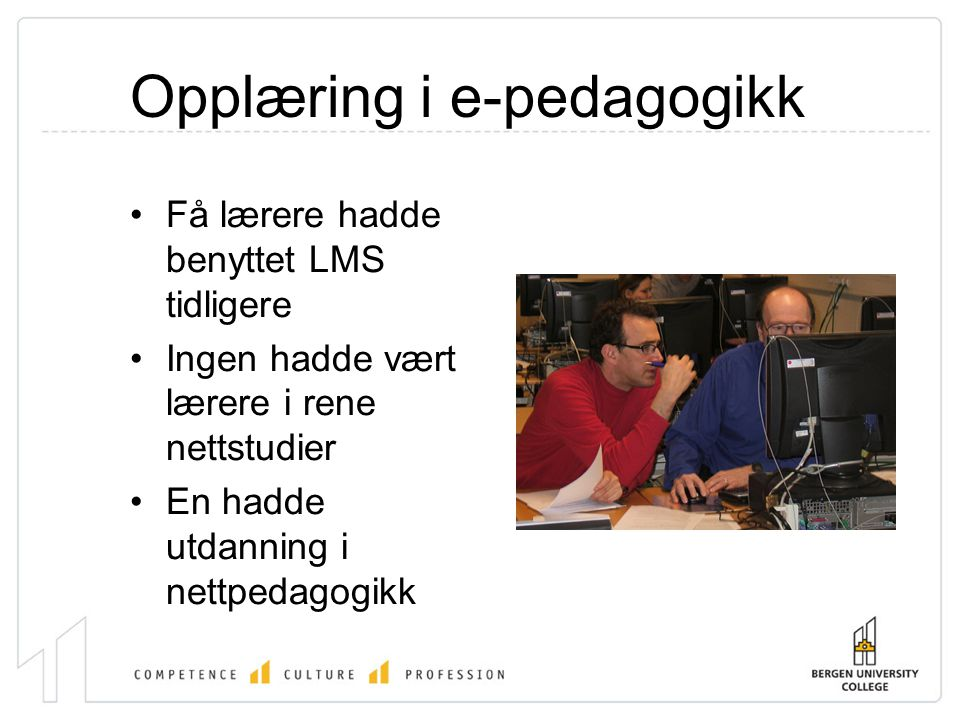 Opplæring i e-pedagogikk •Få lærere hadde benyttet LMS tidligere •Ingen hadde vært lærere i rene nettstudier •En hadde utdanning i nettpedagogikk