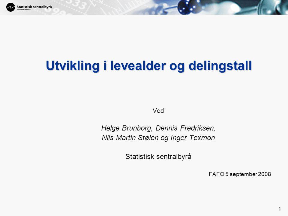 1 1 Utvikling i levealder og delingstall Ved Helge Brunborg, Dennis Fredriksen, Nils Martin Stølen og Inger Texmon Statistisk sentralbyrå FAFO 5 september 2008