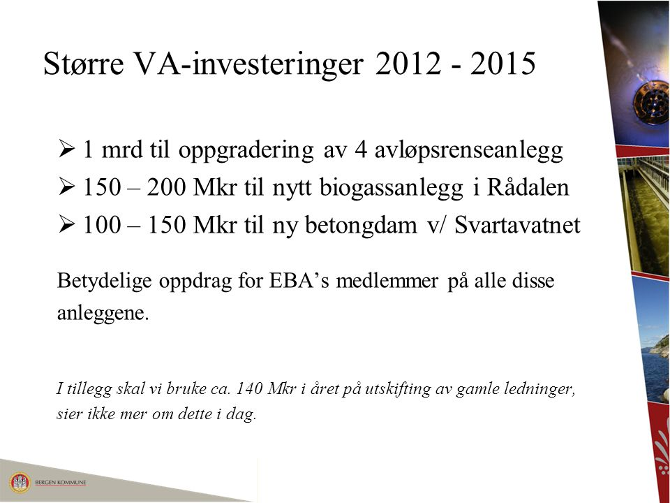 Større VA-investeringer 2012 - 2015  1 mrd til oppgradering av 4 avløpsrenseanlegg  150 – 200 Mkr til nytt biogassanlegg i Rådalen  100 – 150 Mkr t