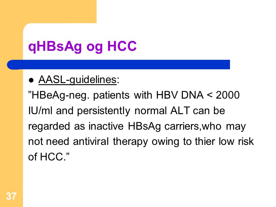 """37 qHBsAg og HCC  AASL-guidelines: """"HBeAg-neg. patients with HBV DNA < 2000 IU/ml and persistently normal ALT can be regarded as inactive HBsAg carri"""
