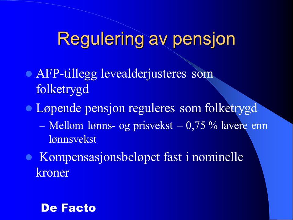De Facto Regulering av pensjon  AFP-tillegg levealderjusteres som folketrygd  Løpende pensjon reguleres som folketrygd – Mellom lønns- og prisvekst – 0,75 % lavere enn lønnsvekst  Kompensasjonsbeløpet fast i nominelle kroner