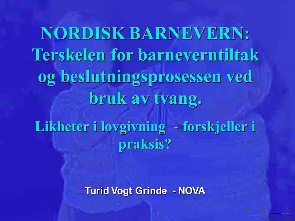 NORDISK BARNEVERN: Terskelen for barneverntiltak og beslutningsprosessen ved bruk av tvang. Likheter i lovgivning - forskjeller i praksis? Turid Vogt