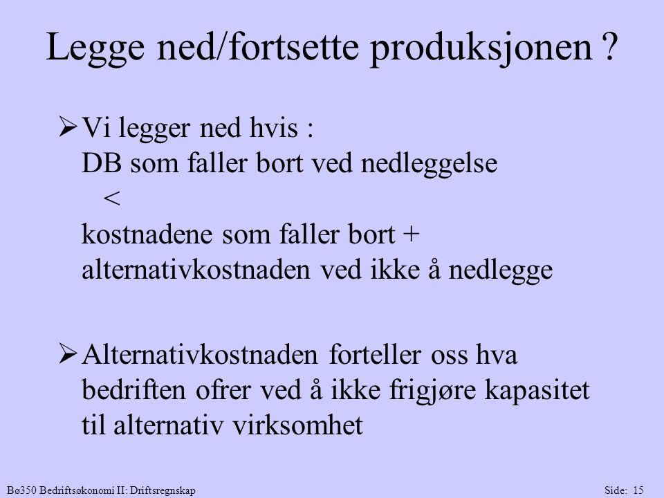 Bø350 Bedriftsøkonomi II: DriftsregnskapSide: 15 Legge ned/fortsette produksjonen ?  Vi legger ned hvis : DB som faller bort ved nedleggelse < kostna