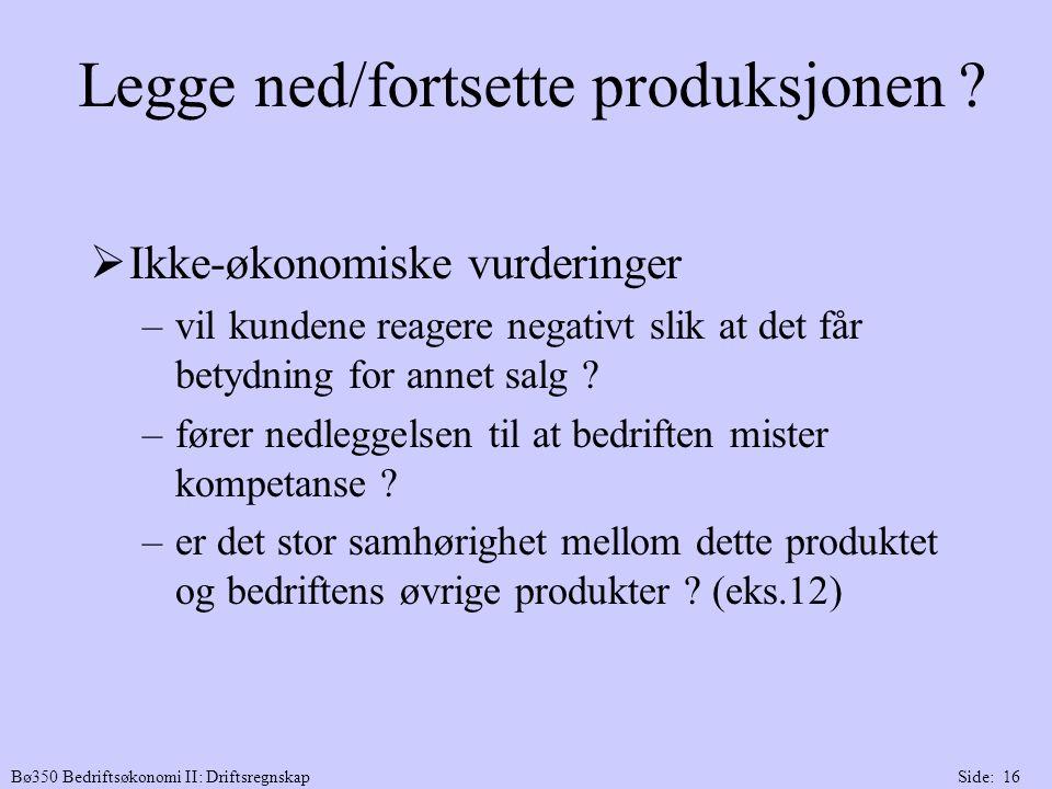 Bø350 Bedriftsøkonomi II: DriftsregnskapSide: 16 Legge ned/fortsette produksjonen ?  Ikke-økonomiske vurderinger –vil kundene reagere negativt slik a