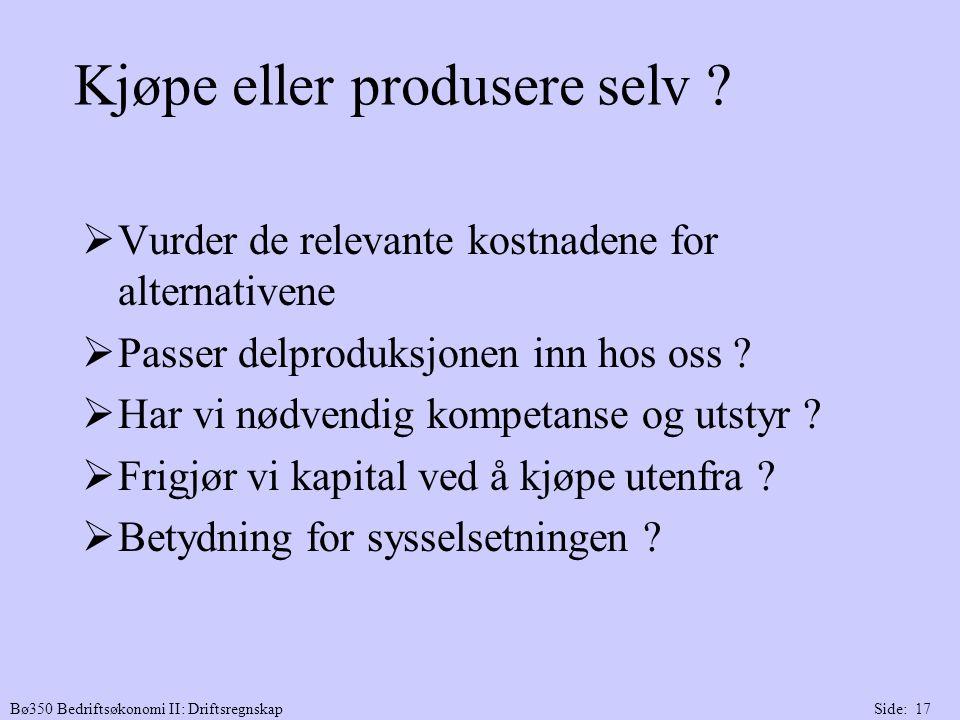Bø350 Bedriftsøkonomi II: DriftsregnskapSide: 17 Kjøpe eller produsere selv ?  Vurder de relevante kostnadene for alternativene  Passer delproduksjo
