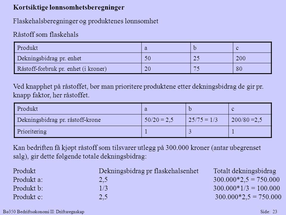 Bø350 Bedriftsøkonomi II: DriftsregnskapSide: 23 Flaskehalsberegninger og produktenes lønnsomhet Råstoff som flaskehals Ved knapphet på råstoffet, bør