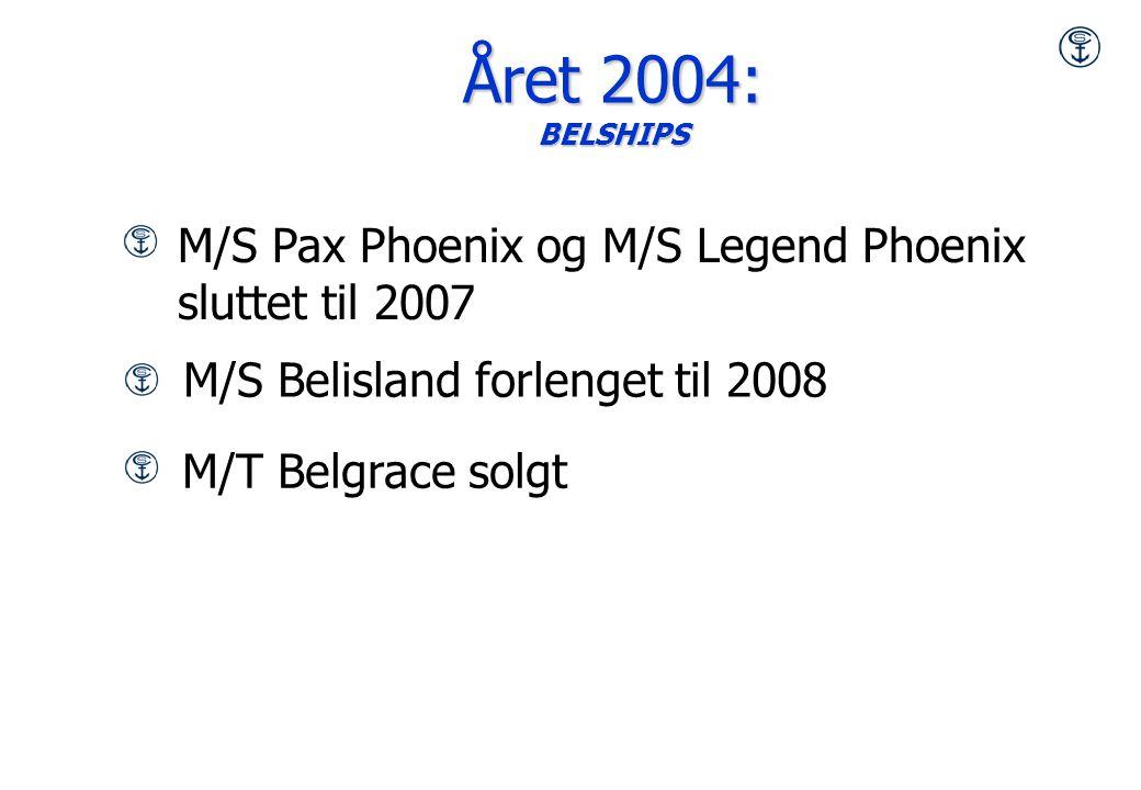 M/T Belgrace solgt M/S Belisland forlenget til 2008 Året 2004: BELSHIPS M/S Pax Phoenix og M/S Legend Phoenix sluttet til 2007