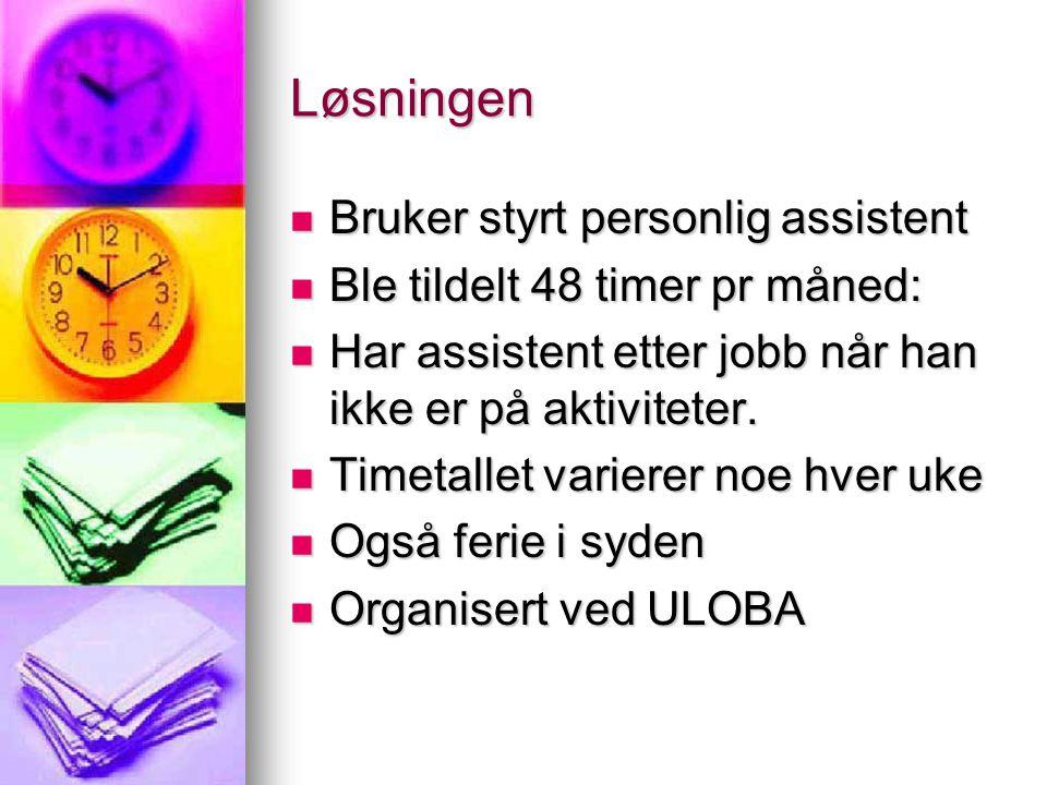 Løsningen  Bruker styrt personlig assistent  Ble tildelt 48 timer pr måned:  Har assistent etter jobb når han ikke er på aktiviteter.