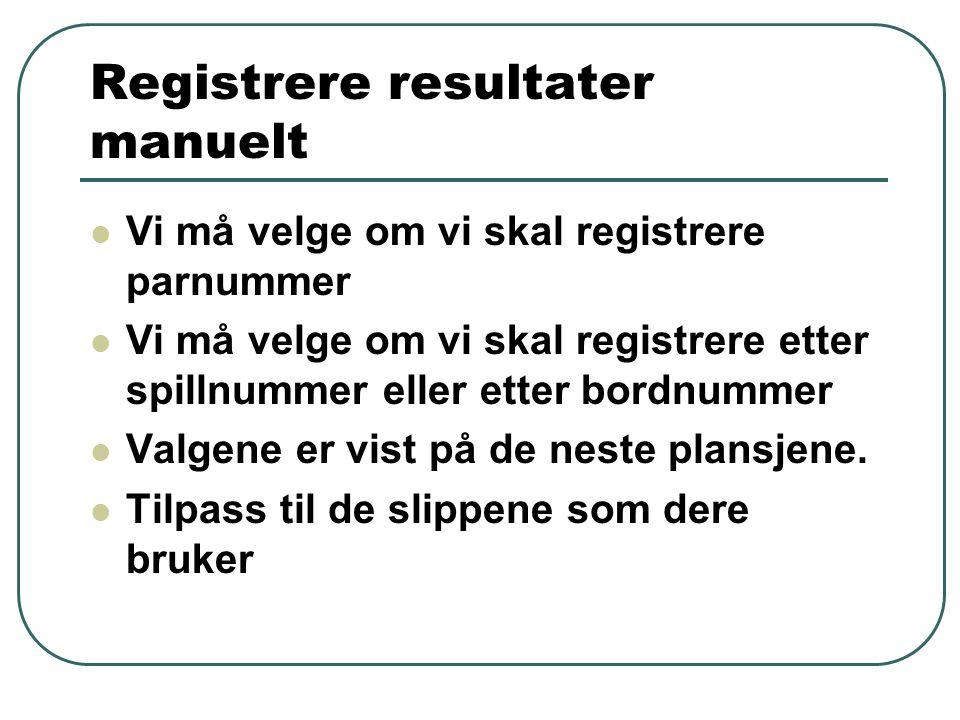 Registrere resultater manuelt  Vi må velge om vi skal registrere parnummer  Vi må velge om vi skal registrere etter spillnummer eller etter bordnummer  Valgene er vist på de neste plansjene.