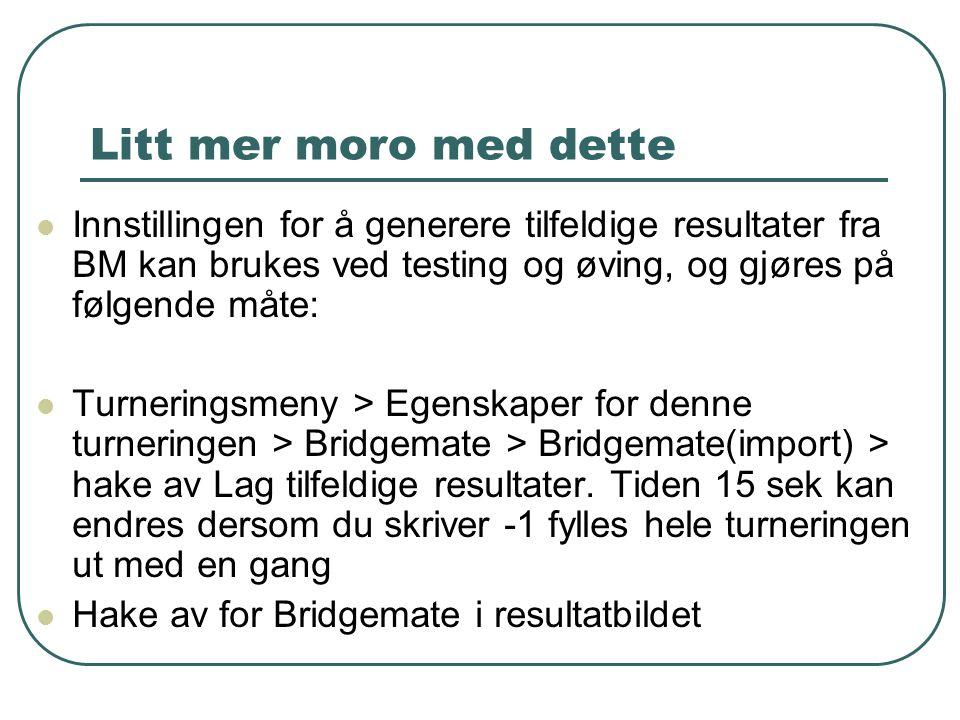 Litt mer moro med dette  Innstillingen for å generere tilfeldige resultater fra BM kan brukes ved testing og øving, og gjøres på følgende måte:  Turneringsmeny > Egenskaper for denne turneringen > Bridgemate > Bridgemate(import) > hake av Lag tilfeldige resultater.