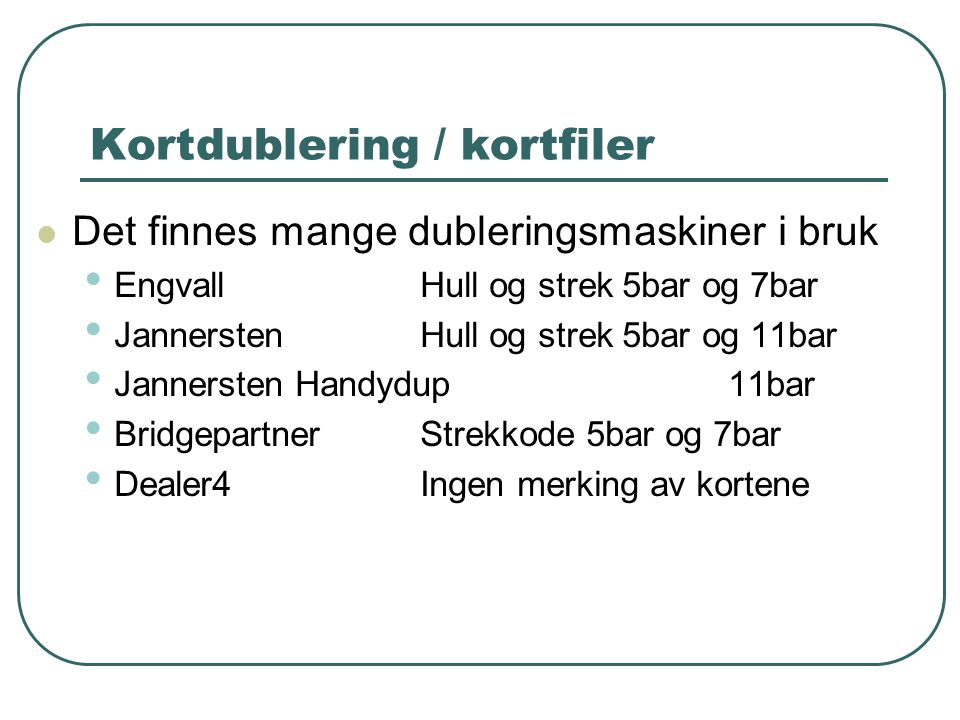 Kortdublering / kortfiler  Det finnes mange dubleringsmaskiner i bruk • Engvall Hull og strek 5bar og 7bar • Jannersten Hull og strek 5bar og 11bar • Jannersten Handydup 11bar • BridgepartnerStrekkode 5bar og 7bar • Dealer4Ingen merking av kortene