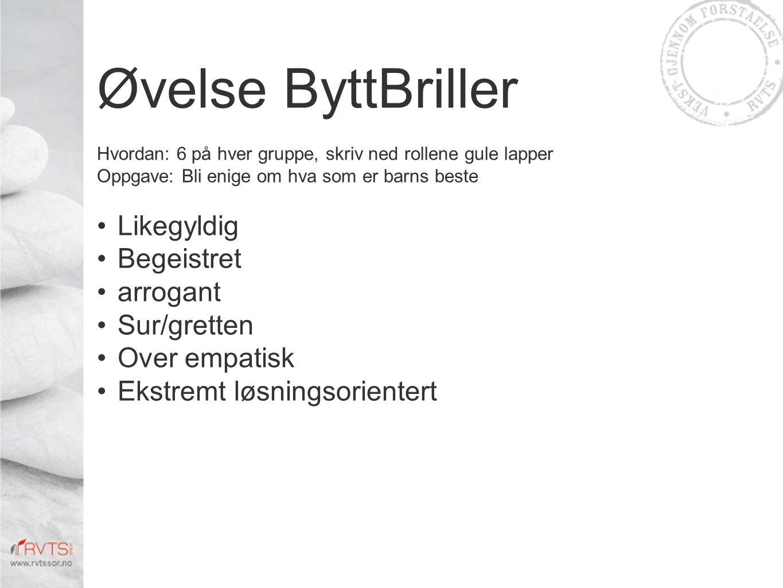 Øvelse ByttBriller Hvordan: 6 på hver gruppe, skriv ned rollene gule lapper Oppgave: Bli enige om hva som er barns beste •Likegyldig •Begeistret •arrogant •Sur/gretten •Over empatisk •Ekstremt løsningsorientert