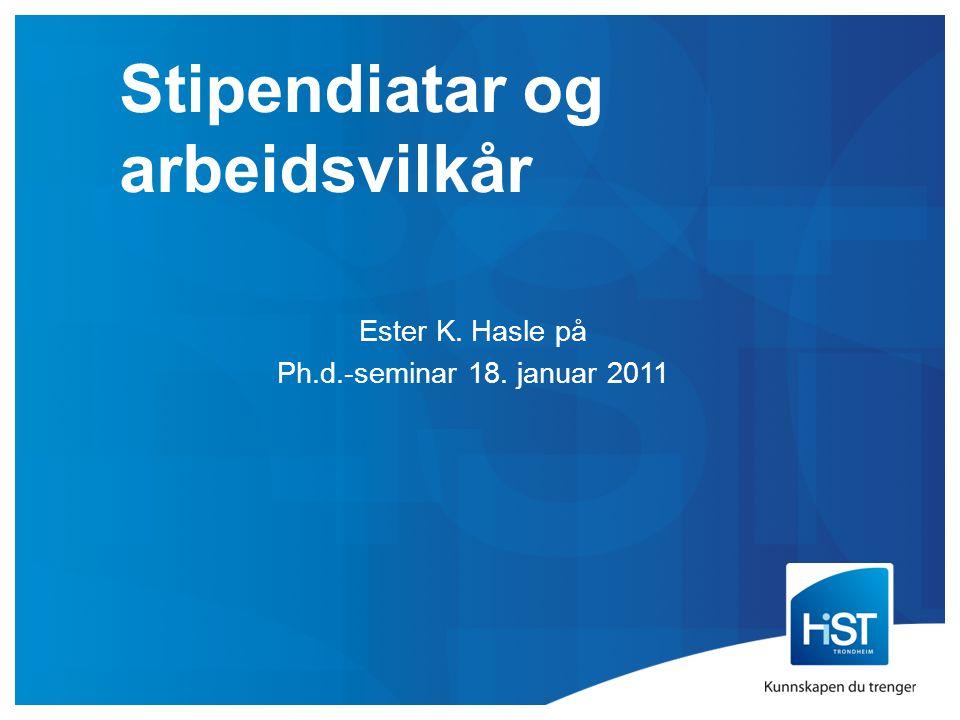 Stipendiatar og arbeidsvilkår Ester K. Hasle på Ph.d.-seminar 18. januar 2011