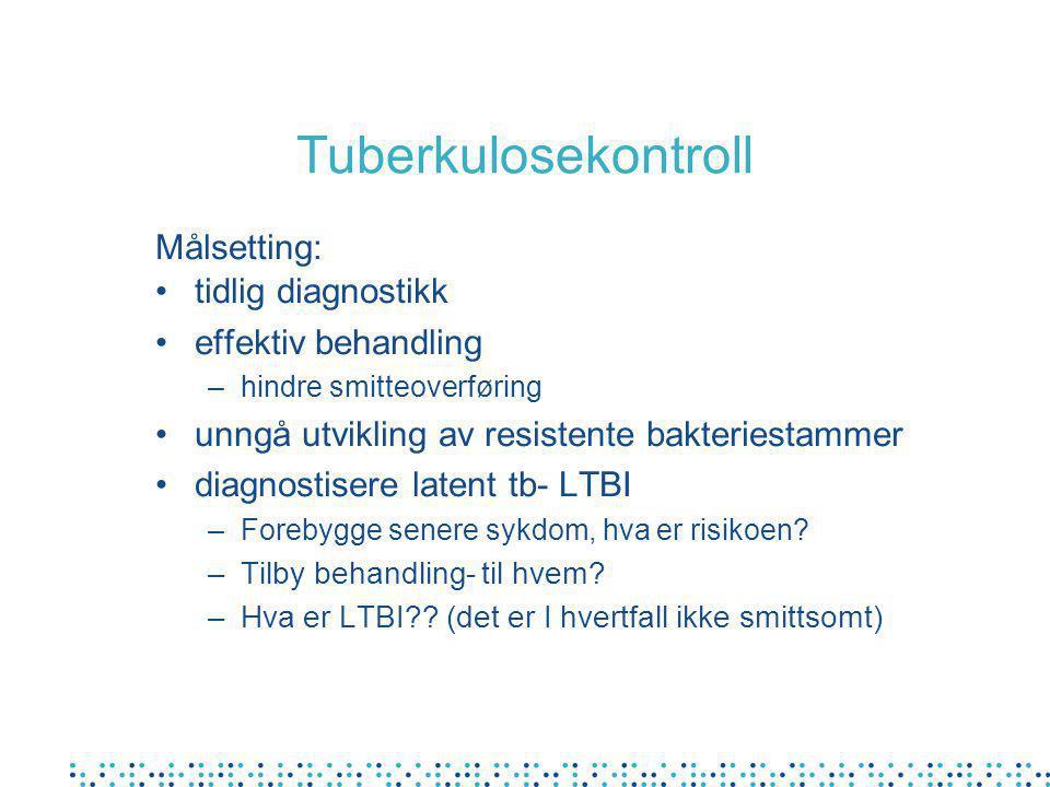 Tuberkulosekontroll Målsetting: •tidlig diagnostikk •effektiv behandling –hindre smitteoverføring •unngå utvikling av resistente bakteriestammer •diagnostisere latent tb- LTBI –Forebygge senere sykdom, hva er risikoen.