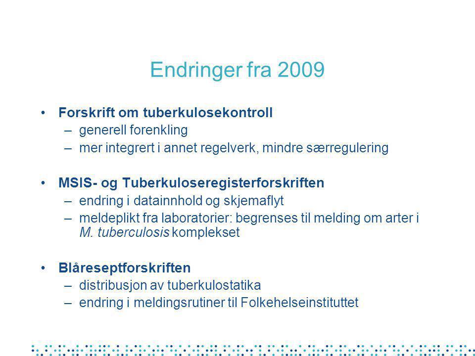 Endringer fra 2009 •Forskrift om tuberkulosekontroll –generell forenkling –mer integrert i annet regelverk, mindre særregulering •MSIS- og Tuberkuloseregisterforskriften –endring i datainnhold og skjemaflyt –meldeplikt fra laboratorier: begrenses til melding om arter i M.