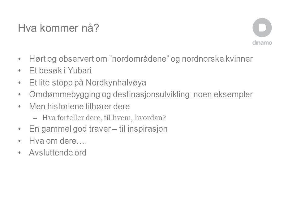 """Hva kommer nå? •Hørt og observert om """"nordområdene"""" og nordnorske kvinner •Et besøk i Yubari •Et lite stopp på Nordkynhalvøya •Omdømmebygging og desti"""
