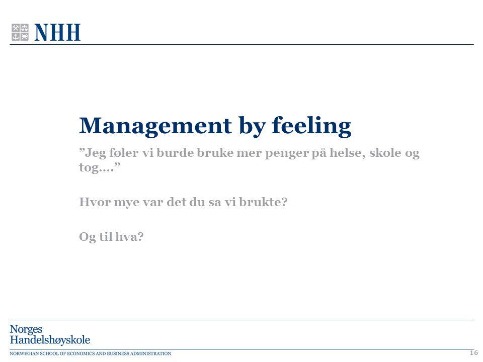 """Management by feeling """"Jeg føler vi burde bruke mer penger på helse, skole og tog…."""" Hvor mye var det du sa vi brukte? Og til hva? 16"""