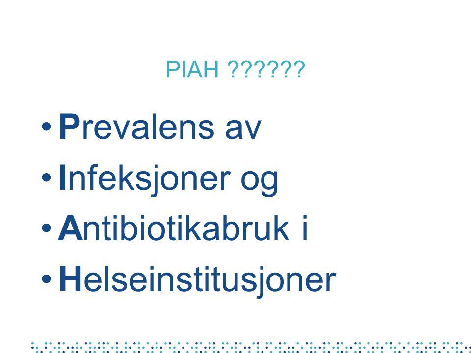 PIAH ?????? •Prevalens av •Infeksjoner og •Antibiotikabruk i •Helseinstitusjoner