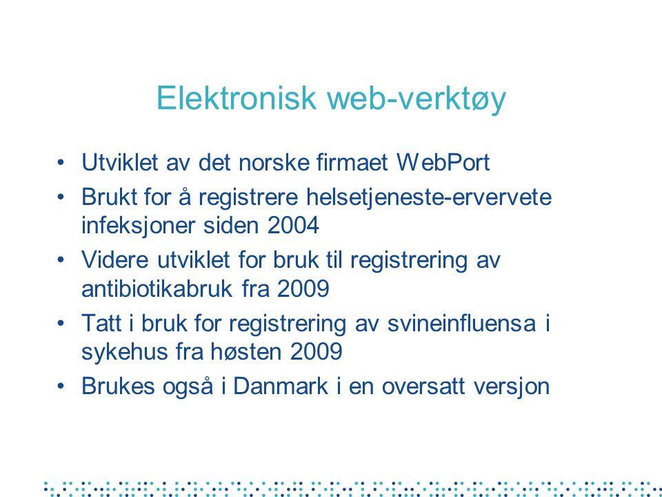 Elektronisk web-verktøy •Utviklet av det norske firmaet WebPort •Brukt for å registrere helsetjeneste-ervervete infeksjoner siden 2004 •Videre utviklet for bruk til registrering av antibiotikabruk fra 2009 •Tatt i bruk for registrering av svineinfluensa i sykehus fra høsten 2009 •Brukes også i Danmark i en oversatt versjon