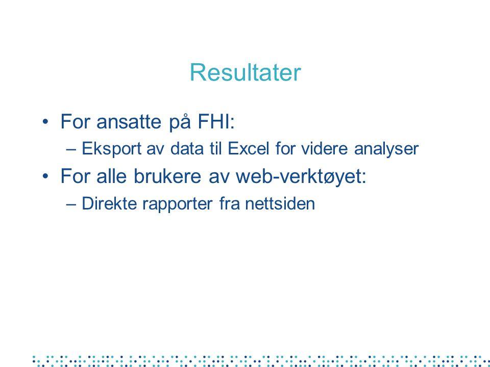 Resultater •For ansatte på FHI: –Eksport av data til Excel for videre analyser •For alle brukere av web-verktøyet: –Direkte rapporter fra nettsiden