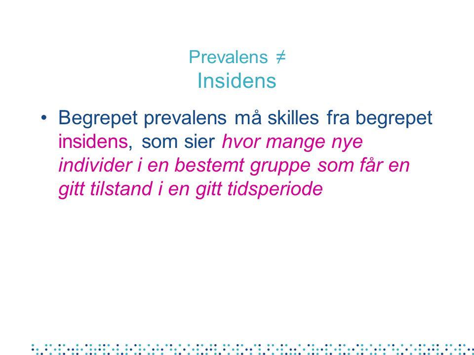 Prevalens ≠ Insidens •Begrepet prevalens må skilles fra begrepet insidens, som sier hvor mange nye individer i en bestemt gruppe som får en gitt tilstand i en gitt tidsperiode