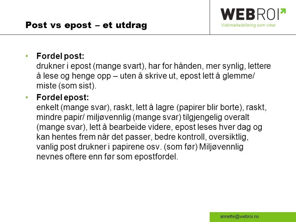 Webmarkedsføring som virker annette@webroi.no Post vs epost – et utdrag •Fordel post: drukner i epost (mange svart), har for hånden, mer synlig, lettere å lese og henge opp – uten å skrive ut, epost lett å glemme/ miste (som sist).