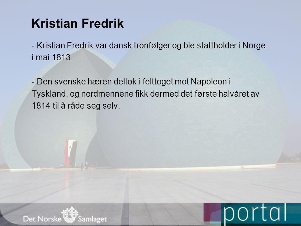 Kristian Fredrik - Kristian Fredrik var dansk tronfølger og ble stattholder i Norge i mai 1813. - Den svenske hæren deltok i felttoget mot Napoleon i