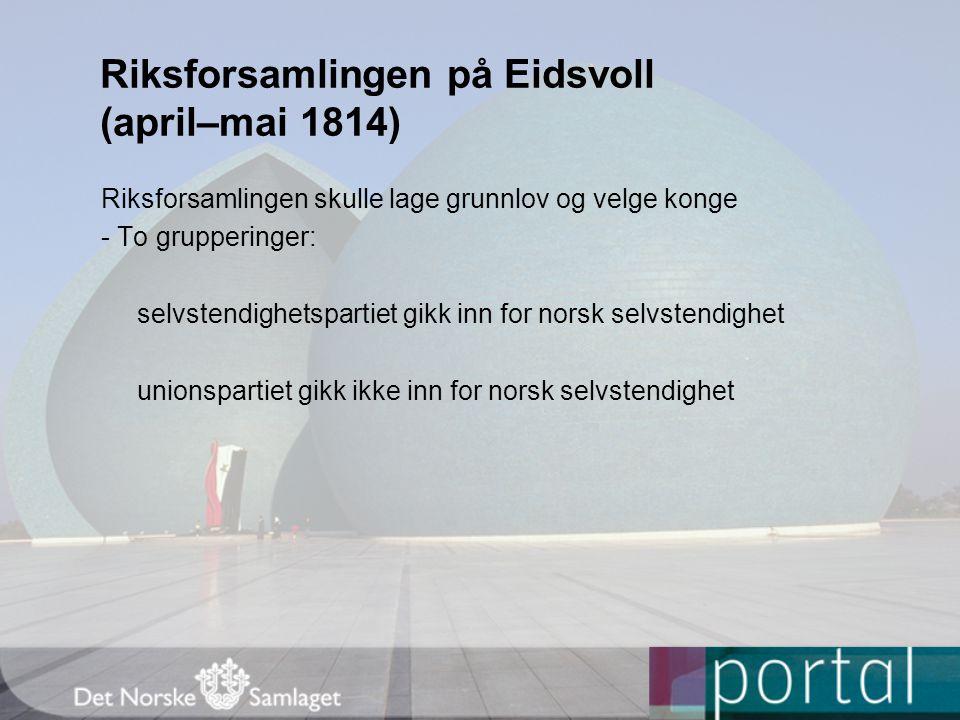 Riksforsamlingen på Eidsvoll (april–mai 1814) Riksforsamlingen skulle lage grunnlov og velge konge - To grupperinger: selvstendighetspartiet gikk inn