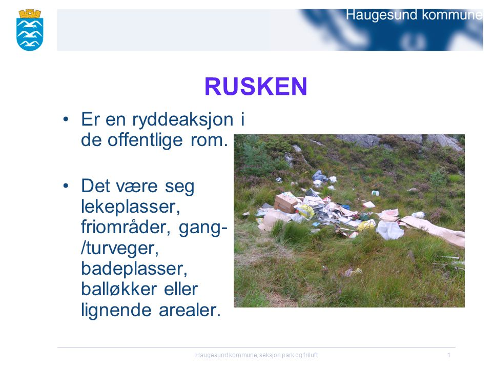 Haugesund kommune, seksjon park og friluft1 RUSKEN •Er en ryddeaksjon i de offentlige rom. •Det være seg lekeplasser, friområder, gang- /turveger, bad