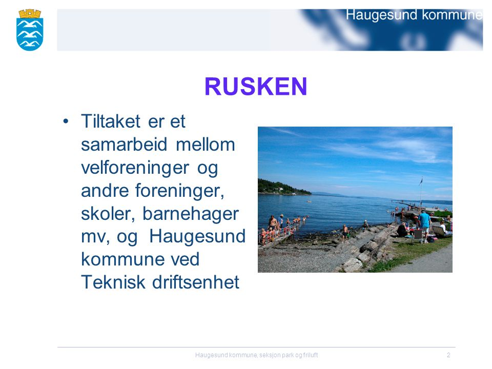 Haugesund kommune, seksjon park og friluft2 RUSKEN •Tiltaket er et samarbeid mellom velforeninger og andre foreninger, skoler, barnehager mv, og Haugesund kommune ved Teknisk driftsenhet