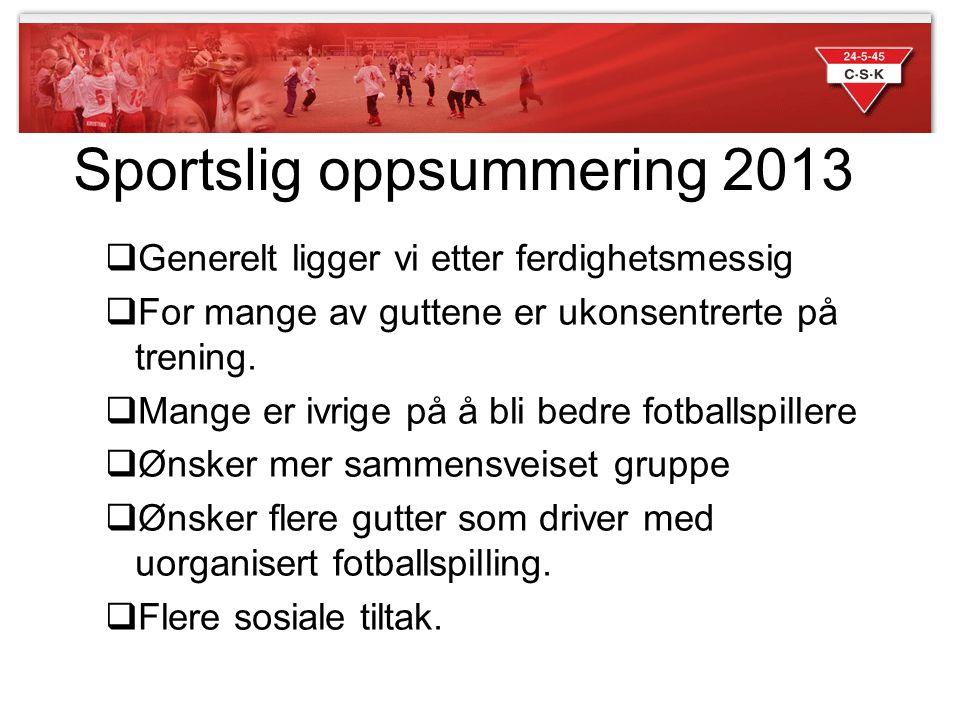Sportslig oppsummering 2013  Generelt ligger vi etter ferdighetsmessig  For mange av guttene er ukonsentrerte på trening.  Mange er ivrige på å bli