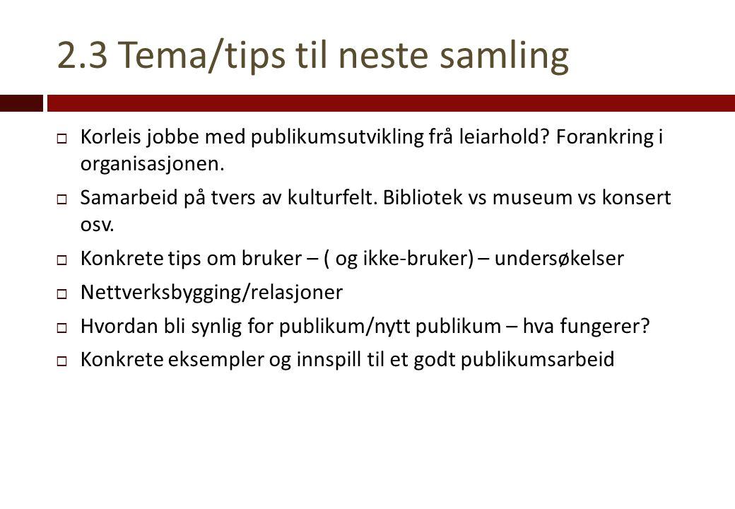 2.3 Tema/tips til neste samling  Korleis jobbe med publikumsutvikling frå leiarhold.