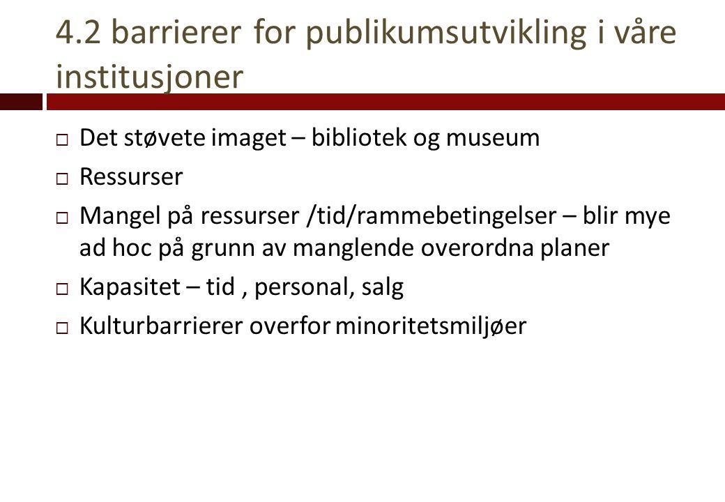 4.2 barrierer for publikumsutvikling i våre institusjoner  Det støvete imaget – bibliotek og museum  Ressurser  Mangel på ressurser /tid/rammebetin