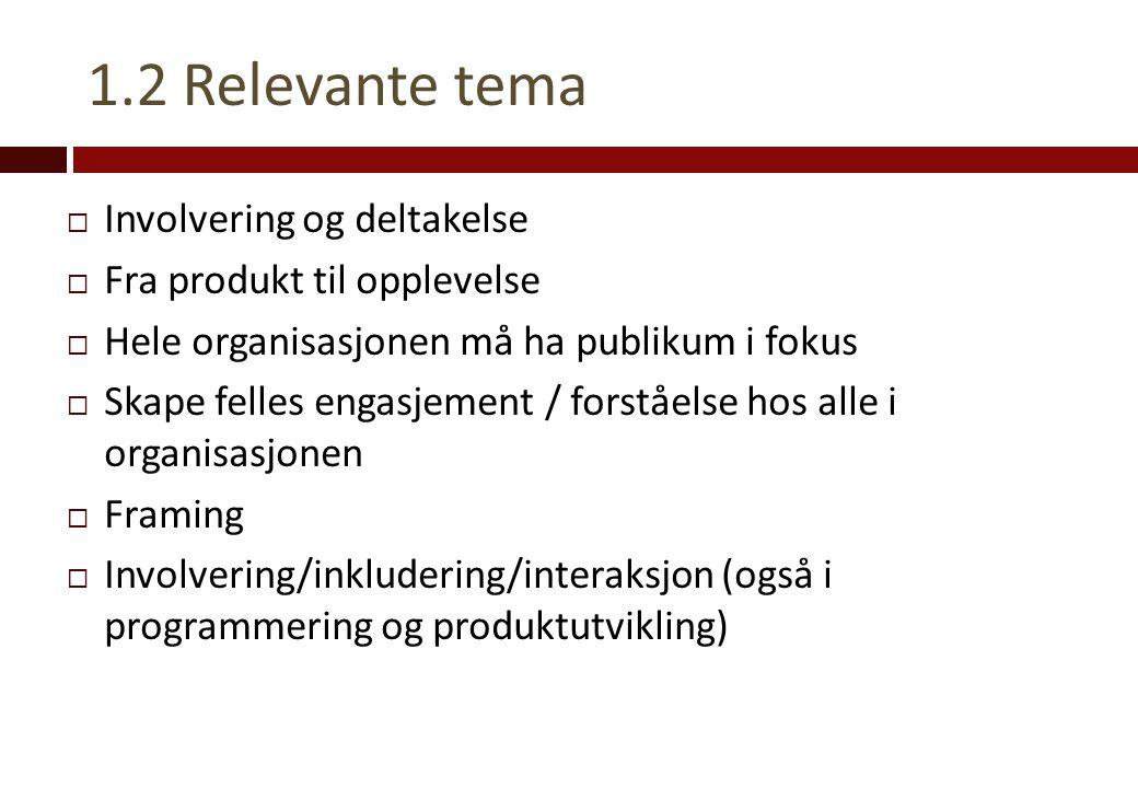 1.2 Relevante tema  Involvering og deltakelse  Fra produkt til opplevelse  Hele organisasjonen må ha publikum i fokus  Skape felles engasjement / forståelse hos alle i organisasjonen  Framing  Involvering/inkludering/interaksjon (også i programmering og produktutvikling)