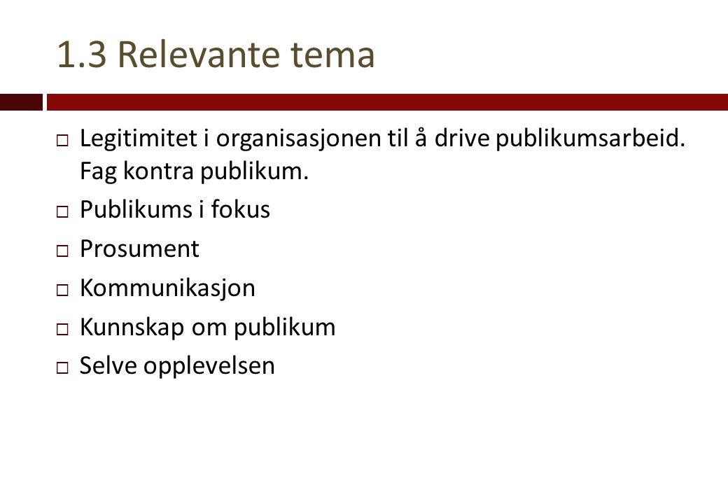 1.3 Relevante tema  Legitimitet i organisasjonen til å drive publikumsarbeid. Fag kontra publikum.  Publikums i fokus  Prosument  Kommunikasjon 