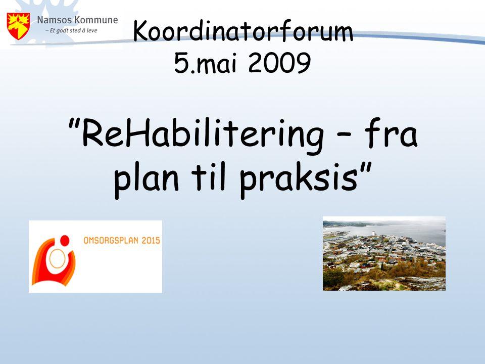 Koordinatorforum 5.mai 2009 ReHabilitering – fra plan til praksis