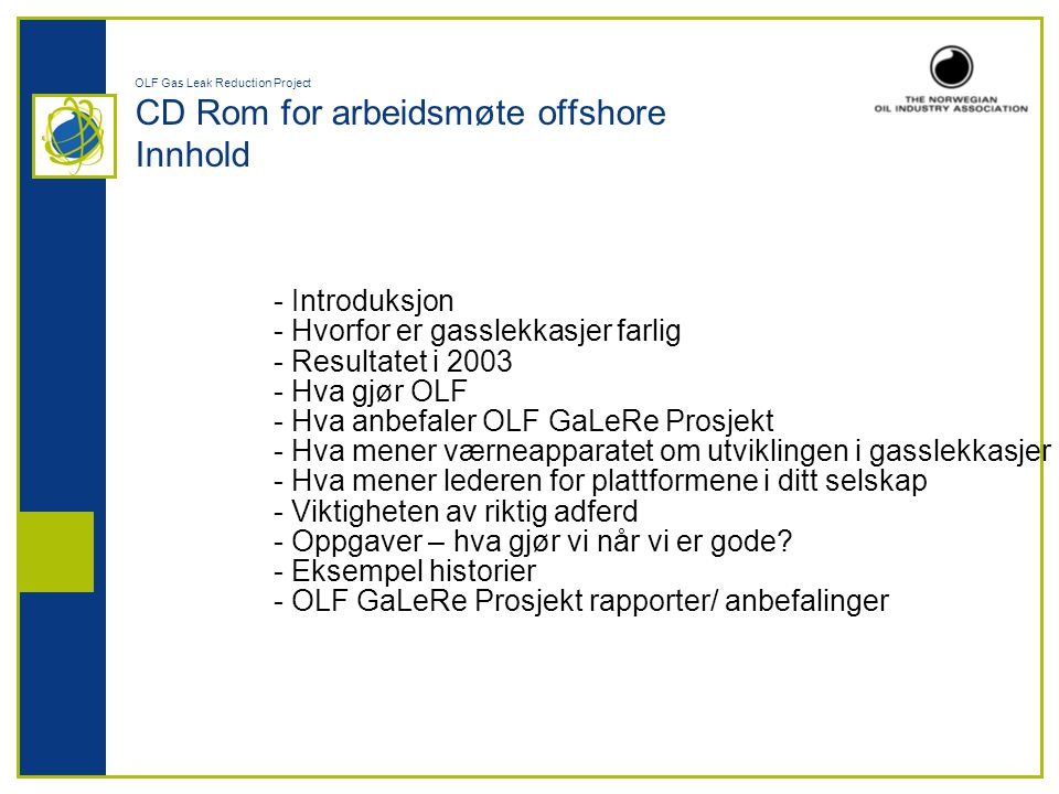 OLF Gas Leak Reduction Project CD Rom for arbeidsmøte offshore Innhold - Introduksjon - Hvorfor er gasslekkasjer farlig - Resultatet i 2003 - Hva gjør OLF - Hva anbefaler OLF GaLeRe Prosjekt - Hva mener værneapparatet om utviklingen i gasslekkasjer - Hva mener lederen for plattformene i ditt selskap - Viktigheten av riktig adferd - Oppgaver – hva gjør vi når vi er gode.