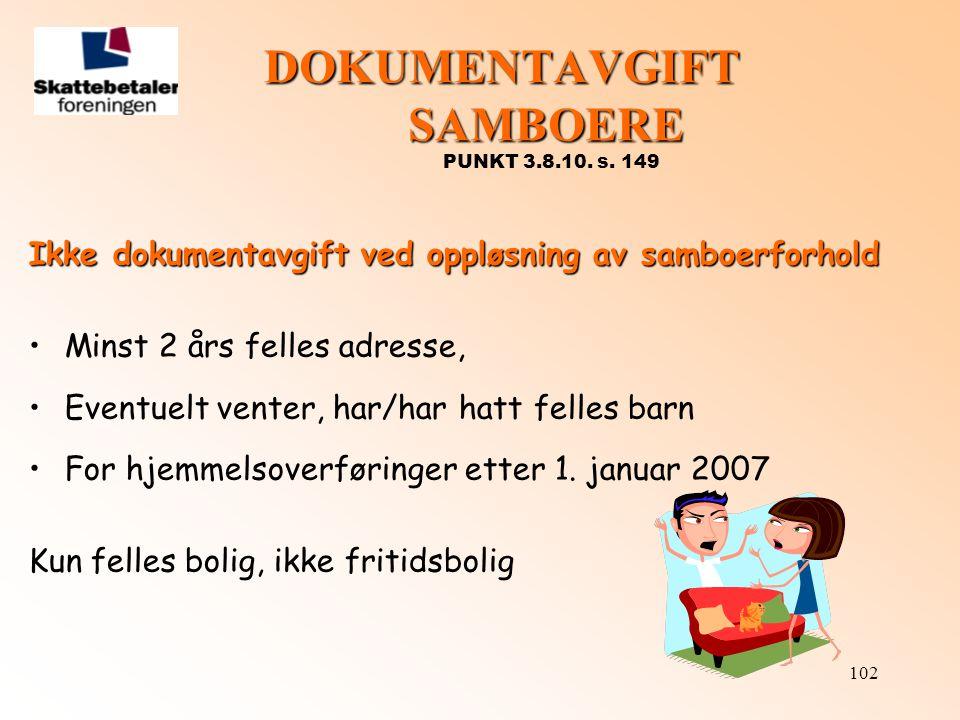 102 DOKUMENTAVGIFT SAMBOERE DOKUMENTAVGIFT SAMBOERE PUNKT 3.8.10. s. 149 Ikke dokumentavgift ved oppløsning av samboerforhold •Minst 2 års felles adre