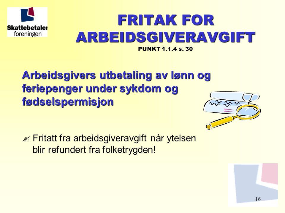 16 FRITAK FOR ARBEIDSGIVERAVGIFT FRITAK FOR ARBEIDSGIVERAVGIFT PUNKT 1.1.4 s. 30 Arbeidsgivers utbetaling av lønn og feriepenger under sykdom og fødse