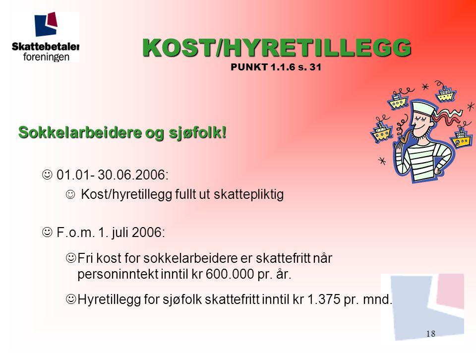 18 KOST/HYRETILLEGG KOST/HYRETILLEGG PUNKT 1.1.6 s. 31 Sokkelarbeidere og sjøfolk!  01.01- 30.06.2006:  Kost/hyretillegg fullt ut skattepliktig  F.
