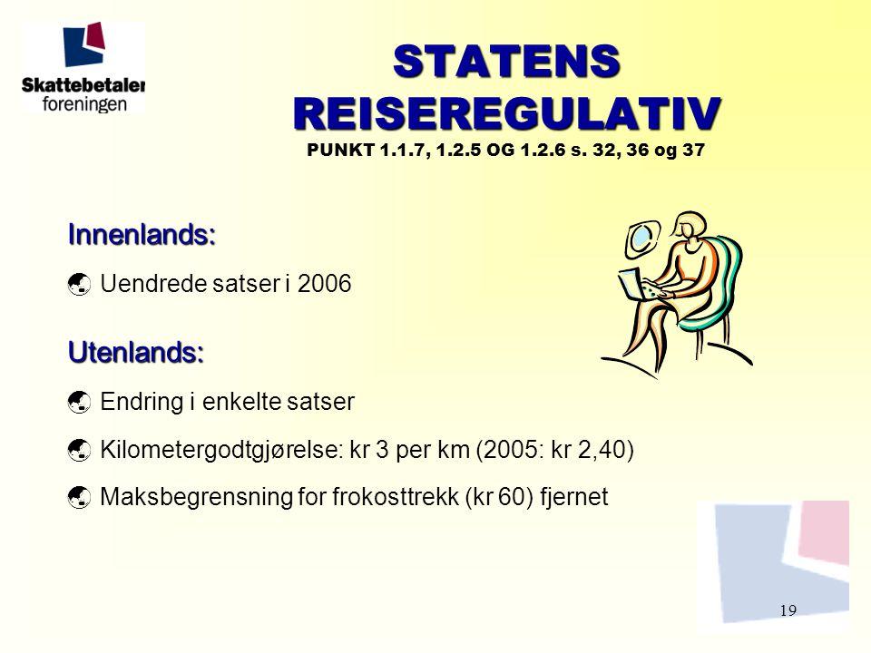 19 STATENS REISEREGULATIV STATENS REISEREGULATIV PUNKT 1.1.7, 1.2.5 OG 1.2.6 s. 32, 36 og 37 Innenlands:  Uendrede satser i 2006Utenlands:  Endring