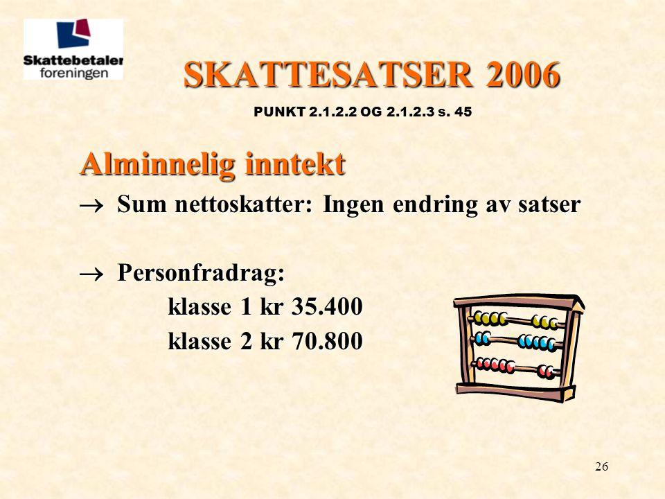 26 SKATTESATSER 2006 PUNKT 2.1.2.2 OG 2.1.2.3 s. 45 Alminnelig inntekt  Sum nettoskatter: Ingen endring av satser  Personfradrag: klasse 1 kr 35.400