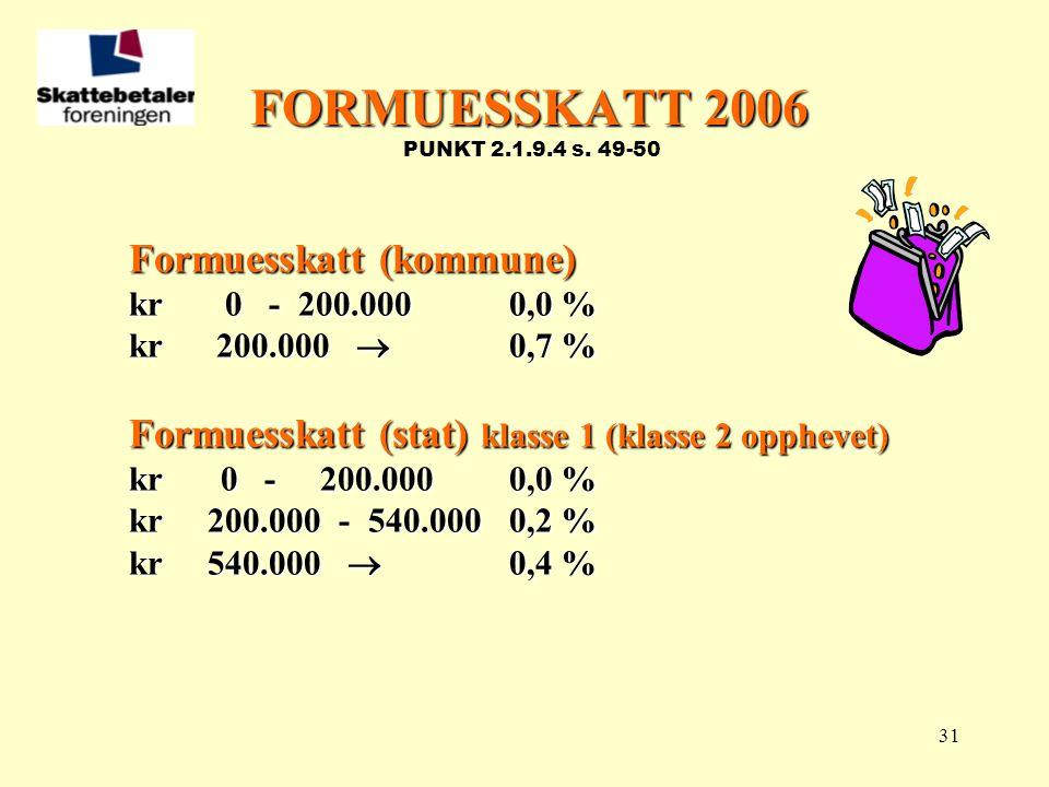 31 FORMUESSKATT 2006 FORMUESSKATT 2006 PUNKT 2.1.9.4 s. 49-50 Formuesskatt (kommune) kr 0 - 200.0000,0 % kr 200.000  0,7 % Formuesskatt (stat) klasse