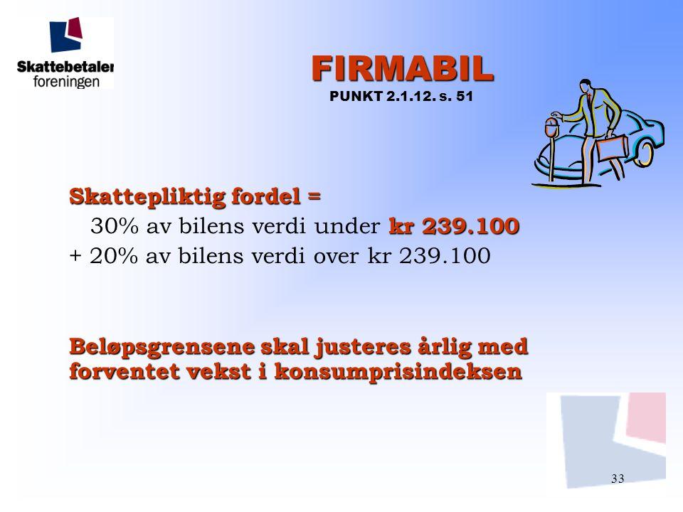 33 FIRMABIL FIRMABIL PUNKT 2.1.12. s. 51 Skattepliktig fordel = kr 239.100 30% av bilens verdi under kr 239.100 + 20% av bilens verdi over kr 239.100