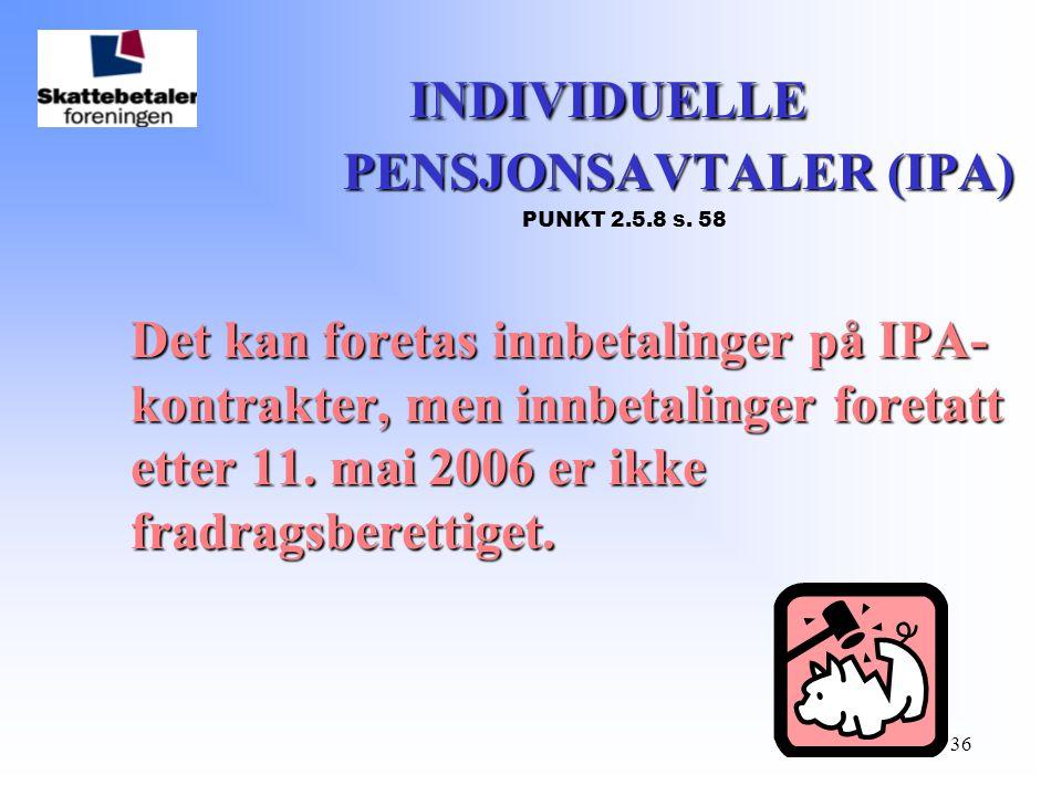 36 INDIVIDUELLE PENSJONSAVTALER (IPA) INDIVIDUELLE PENSJONSAVTALER (IPA) PUNKT 2.5.8 s. 58 Det kan foretas innbetalinger på IPA- kontrakter, men innbe
